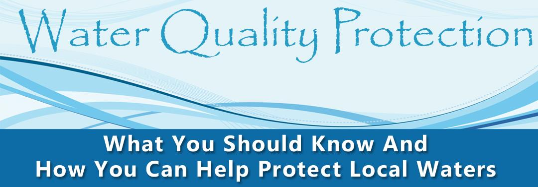 Water Quality Protection What You Should Know and How You Can Help Protect Local Waters